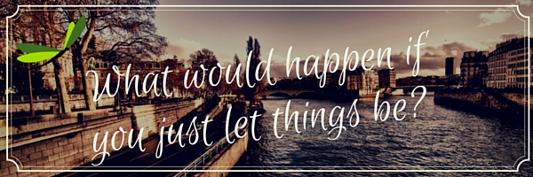 What would happen if you just let things be?
